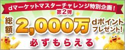 必ずもらえる!総額2000万円dポイントプレゼント!dマーケットマスターチャレンジ特別企画!第2弾