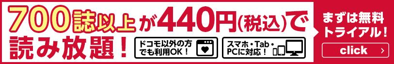 500誌以上が440円(税込)で読み放題! ドコモ以外の方でも利用OK! スマホ・Tab・PCに対応! まずは無料トライアル!