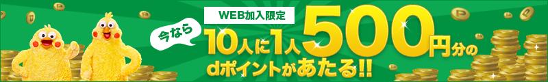 WEB加入限定 今なら10人に1人500円分のdポイントがあたる!!