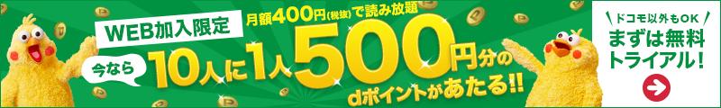WEB加入限定 今なら10人に1人500円分のdポイントがあたる!! 月額400円(税抜)で読み放題 ドコモ以外もOK まずは無料トライアル!