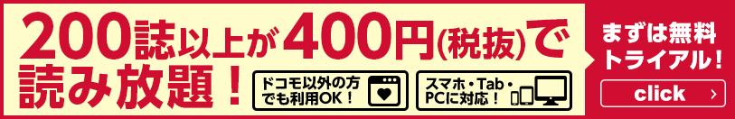 190誌以上が400円(税抜)で読み放題! ドコモ以外の方でも利用OK! スマホ・Tab・PCに対応! まずは無料トライアル!
