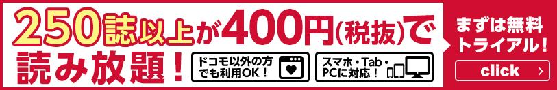 250誌以上が400円(税抜)で読み放題! ドコモ以外の方でも利用OK! スマホ・Tab・PCに対応! まずは無料トライアル!