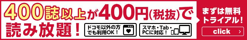 400誌以上が400円(税抜)で読み放題! ドコモ以外の方でも利用OK! スマホ・Tab・PCに対応! まずは無料トライアル!