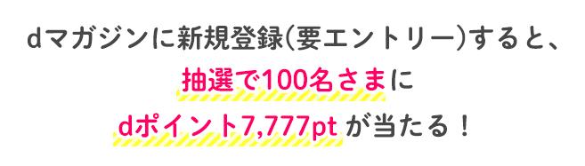 dマガジンに新規登録(要エントリー)すると、抽選で100名さまにdポイント7,777pt が当たる!