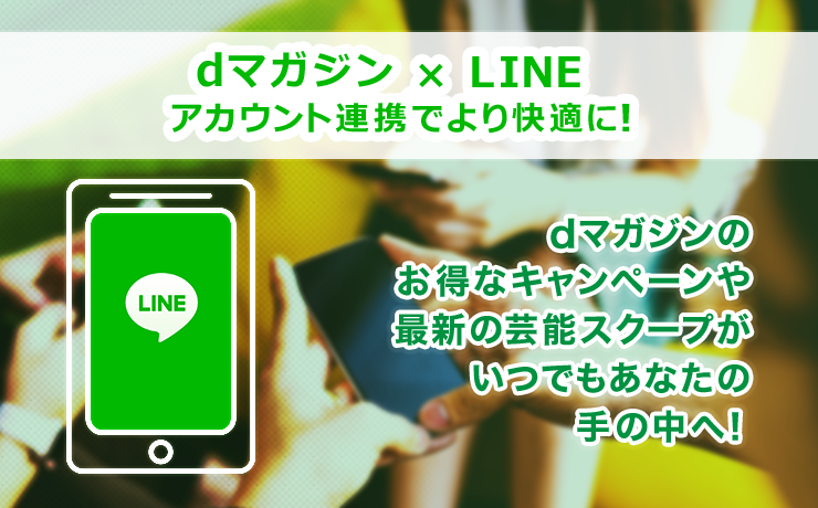 dマガジン × LINE アカウント連携でより快適に!dマガジンのお得なキャンペーンや最新の芸能スクープがいつでもあなたの手の中へ!