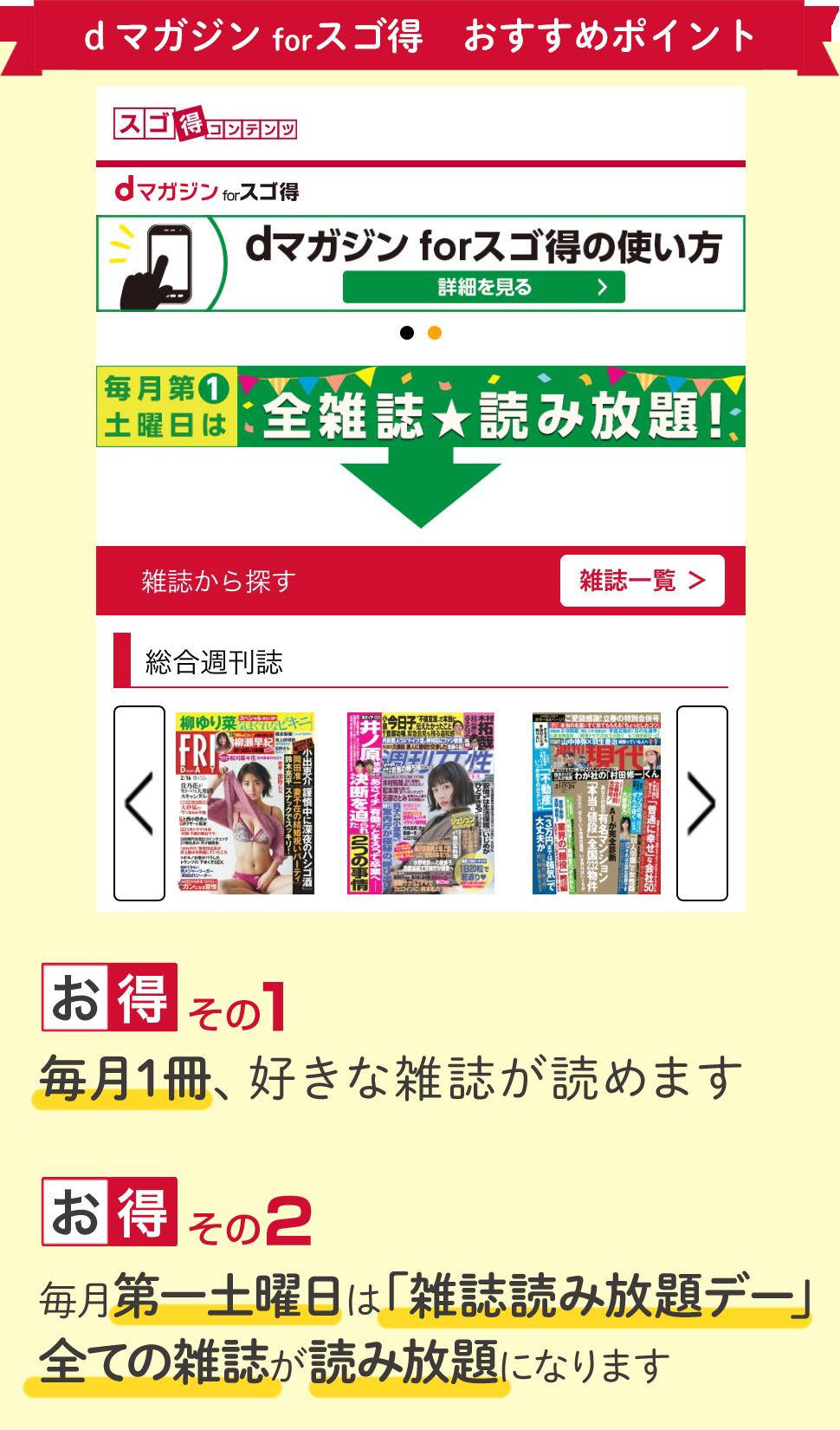 dマガジン for スゴ得 おすすめポイント <お得 その1>毎月1冊、好きな雑誌が読めます <お得 その2>毎月第一土曜日は「雑誌読み放題デー」。全ての雑誌が読み放題になります